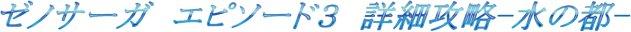 ゼノサーガ エピソード3詳細攻略-水の都-